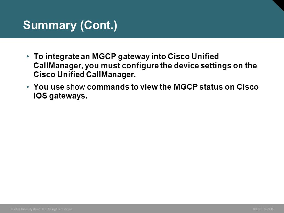 Summary (Cont.) To integrate an MGCP gateway into Cisco Unified CallManager, you must configure the device settings on the Cisco Unified CallManager.