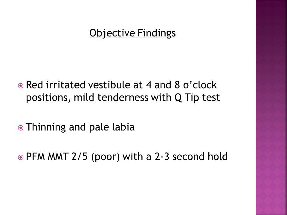 Objective Findings Red irritated vestibule at 4 and 8 o'clock positions, mild tenderness with Q Tip test.
