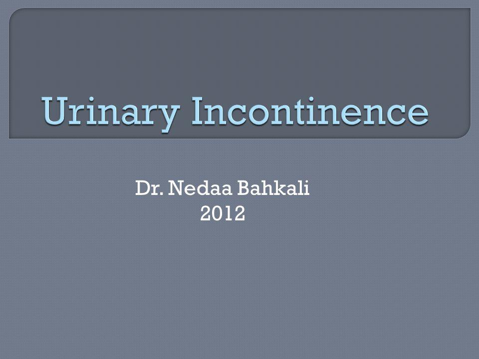 Urinary Incontinence Dr. Nedaa Bahkali 2012