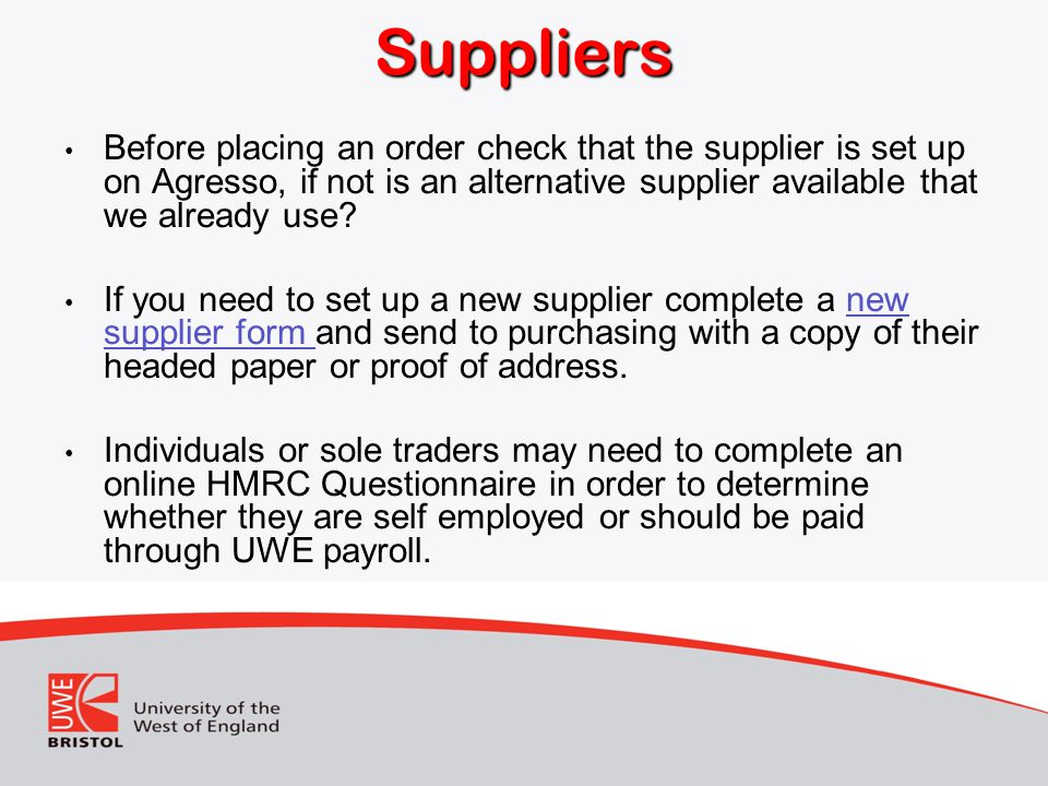 Suppliers Before placing an order check that the supplier is set up on Agresso, if not is an alternative supplier available that we already use