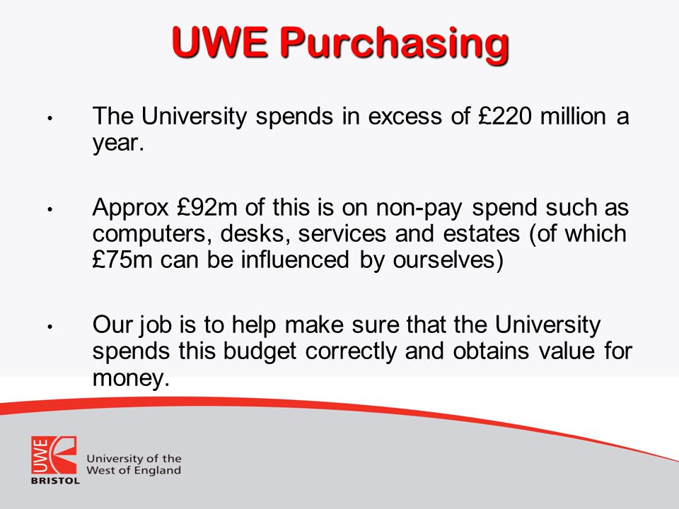 UWE Purchasing The University spends in excess of £220 million a year.