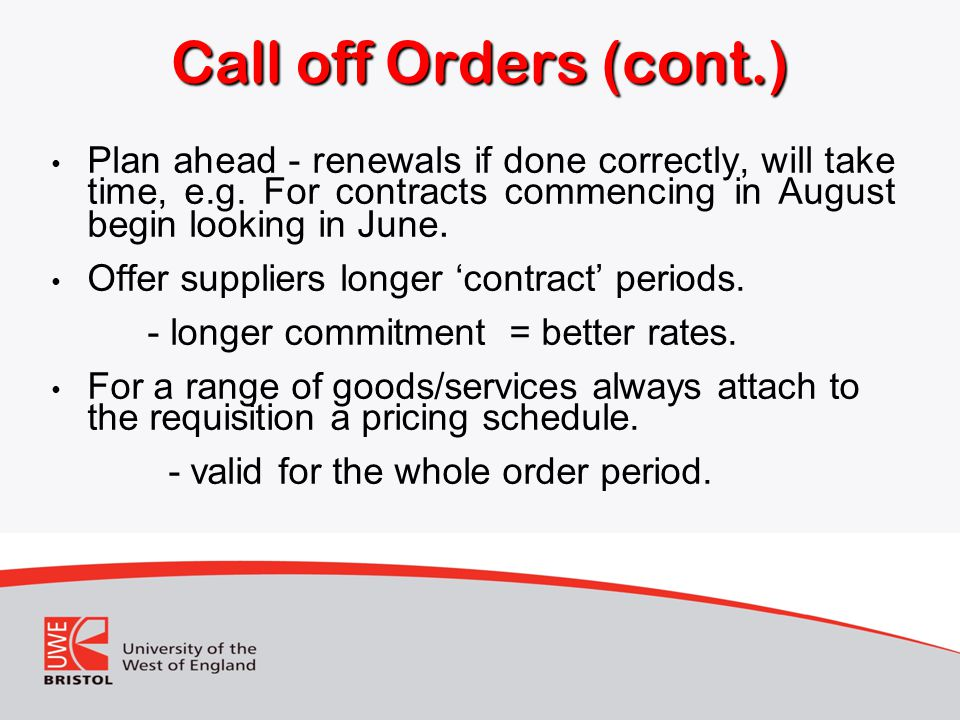 Call off Orders (cont.) Plan ahead - renewals if done correctly, will take time, e.g. For contracts commencing in August begin looking in June.