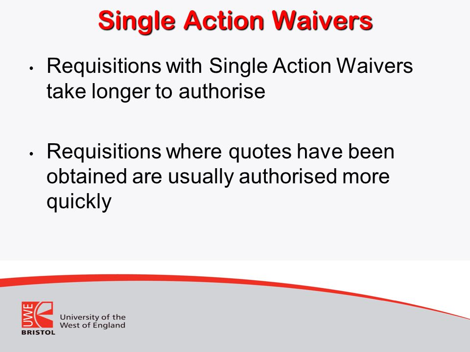 Single Action Waivers Requisitions with Single Action Waivers take longer to authorise.