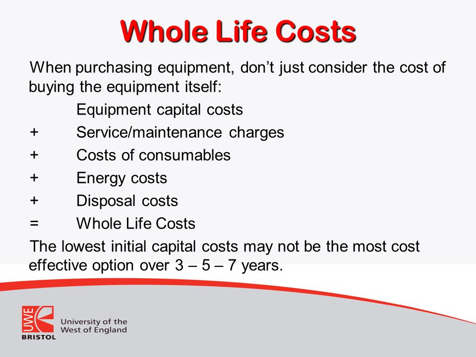 Whole Life Costs When purchasing equipment, don't just consider the cost of buying the equipment itself:
