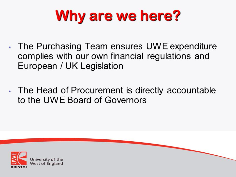 Why are we here The Purchasing Team ensures UWE expenditure complies with our own financial regulations and European / UK Legislation.