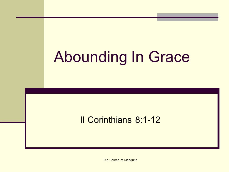 Abounding In Grace II Corinthians 8:1-12 The Church at Mesquite