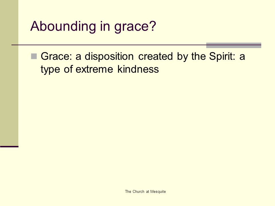 Abounding in grace. Grace: a disposition created by the Spirit: a type of extreme kindness.