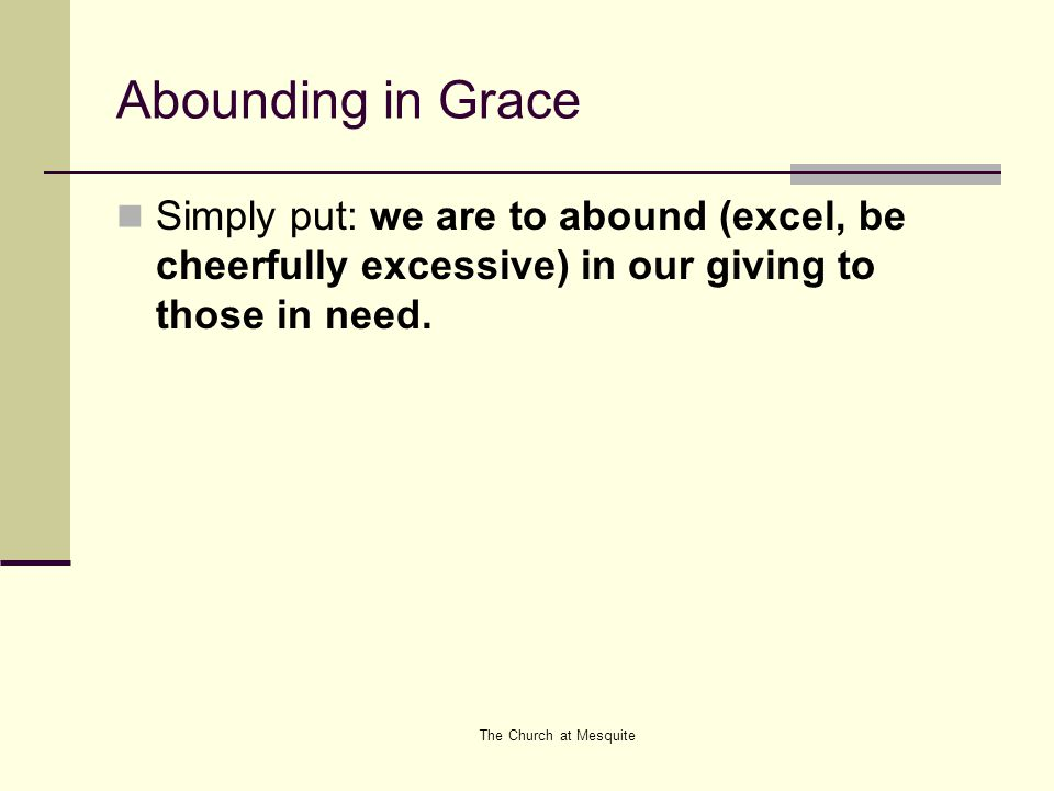 Abounding in Grace Simply put: we are to abound (excel, be cheerfully excessive) in our giving to those in need.