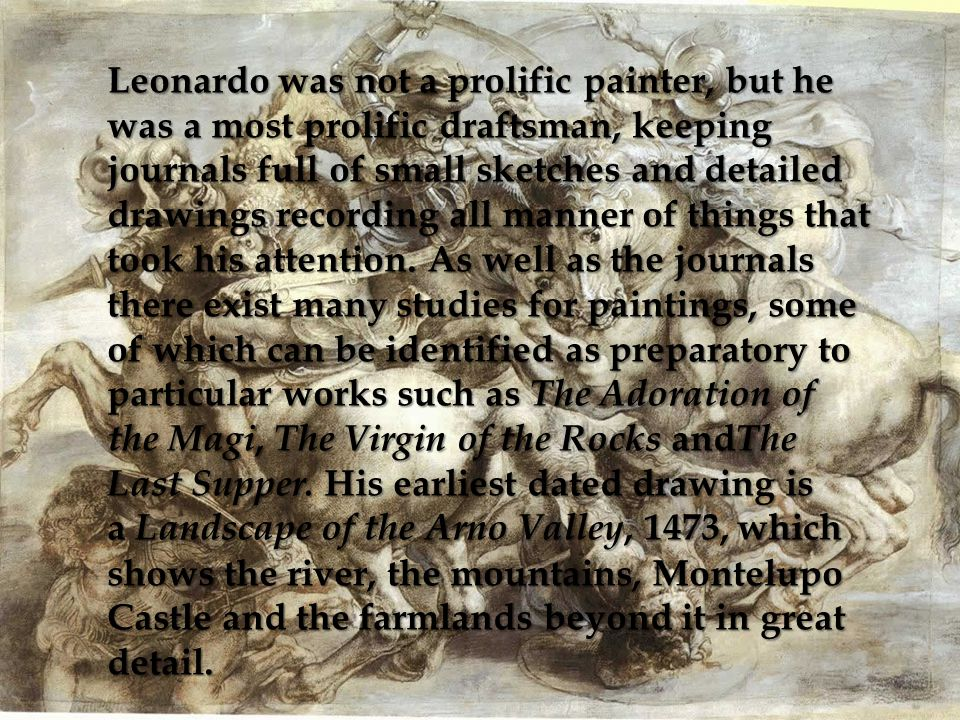 Leonardo was not a prolific painter, but he was a most prolific draftsman, keeping journals full of small sketches and detailed drawings recording all manner of things that took his attention.