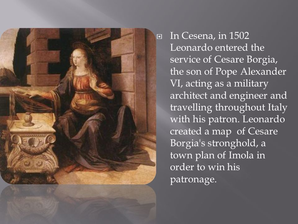 In Cesena, in 1502 Leonardo entered the service of Cesare Borgia, the son of Pope Alexander VI, acting as a military architect and engineer and travelling throughout Italy with his patron. Leonardo created a map of Cesare Borgia s stronghold, a town plan of Imola in order to win his patronage.
