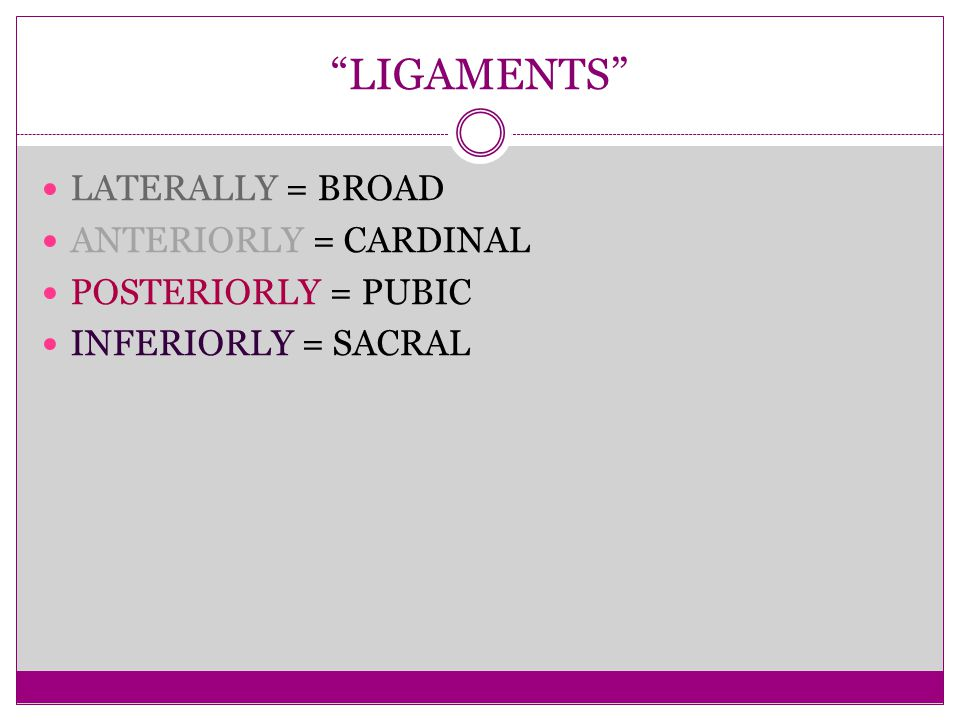 LIGAMENTS LATERALLY = BROAD ANTERIORLY = CARDINAL