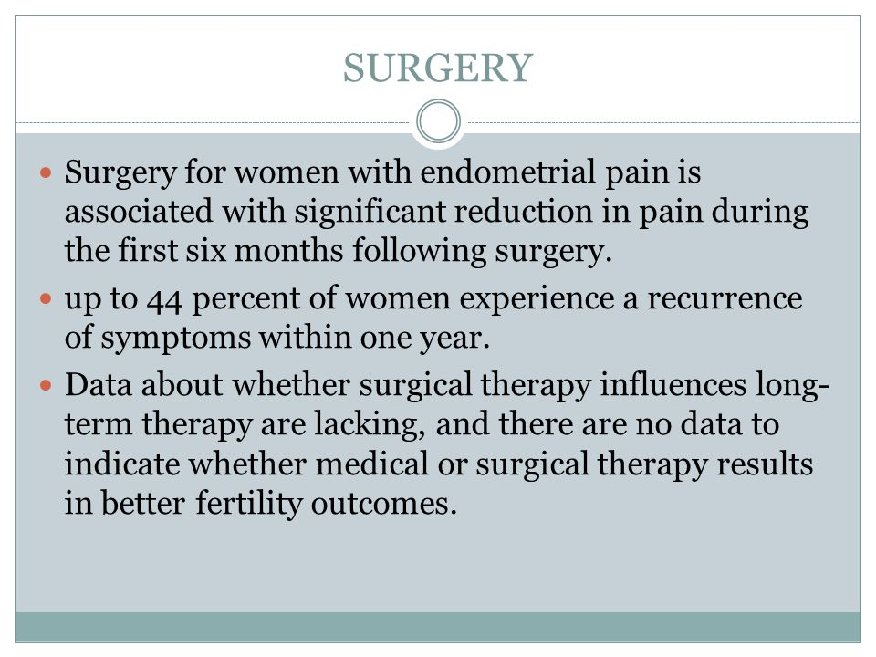 SURGERY Surgery for women with endometrial pain is associated with significant reduction in pain during the first six months following surgery.