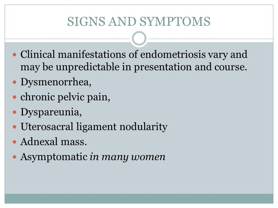 SIGNS AND SYMPTOMS Clinical manifestations of endometriosis vary and may be unpredictable in presentation and course.