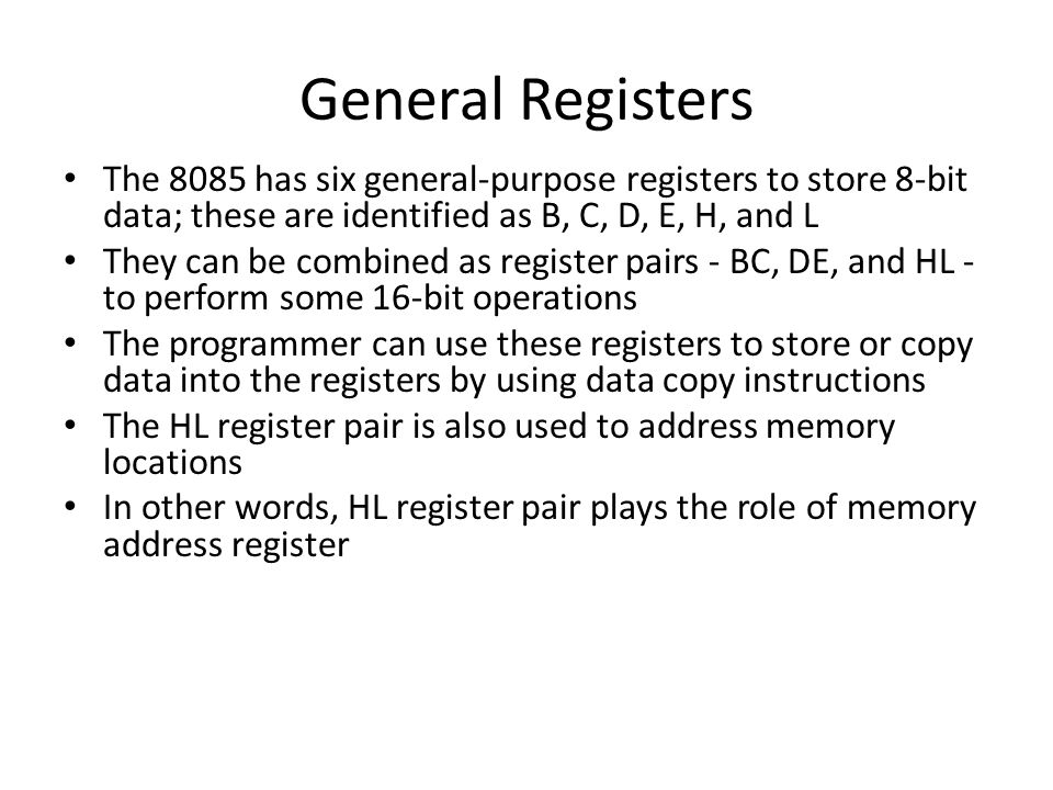 General Registers The 8085 has six general-purpose registers to store 8-bit data; these are identified as B, C, D, E, H, and L.