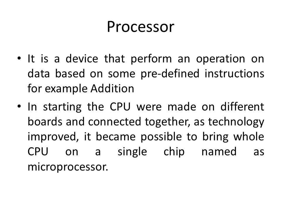 Processor It is a device that perform an operation on data based on some pre-defined instructions for example Addition.