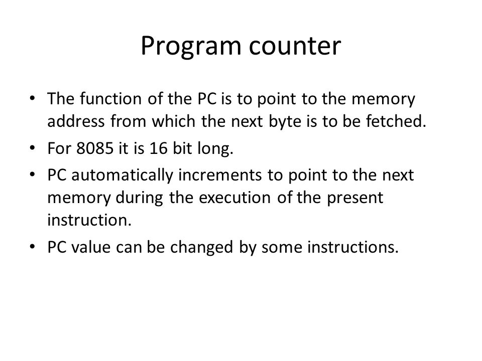 Program counter The function of the PC is to point to the memory address from which the next byte is to be fetched.