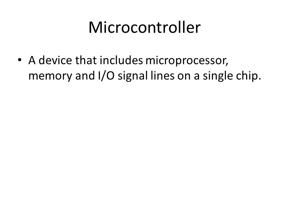 Microcontroller A device that includes microprocessor, memory and I/O signal lines on a single chip.