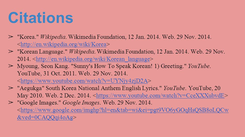 Citations Korea. Wikipedia. Wikimedia Foundation, 12 Jan. 2014. Web. 29 Nov. 2014. <http://en.wikipedia.org/wiki/Korea>