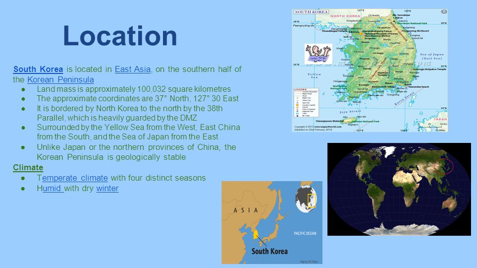 Location South Korea is located in East Asia, on the southern half of the Korean Peninsula. Land mass is approximately 100,032 square kilometres.