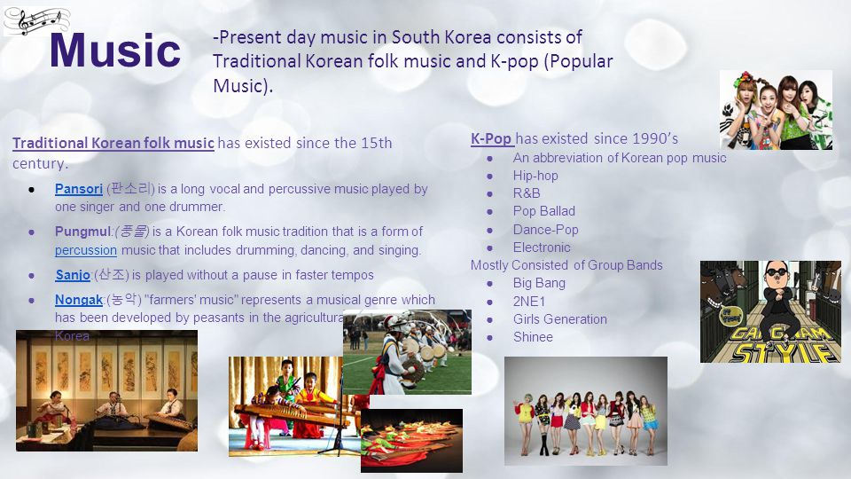 Music -Present day music in South Korea consists of Traditional Korean folk music and K-pop (Popular Music).