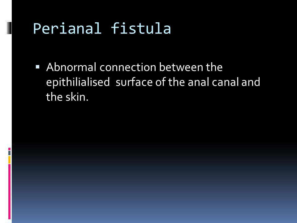 Perianal fistula Abnormal connection between the epithilialised surface of the anal canal and the skin.