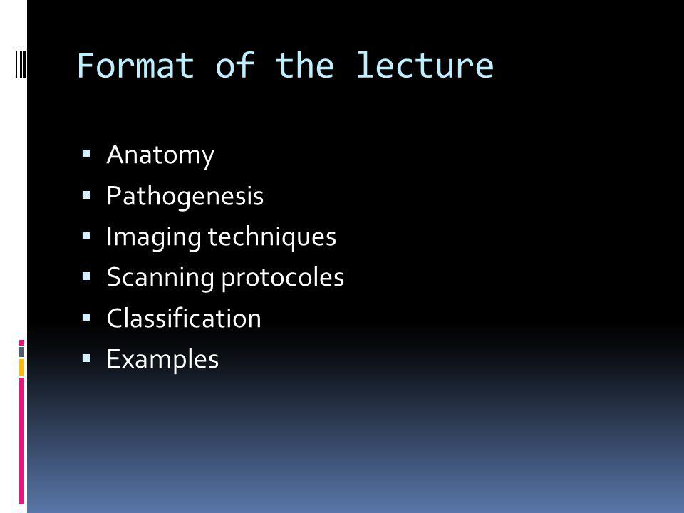 Format of the lecture Anatomy Pathogenesis Imaging techniques