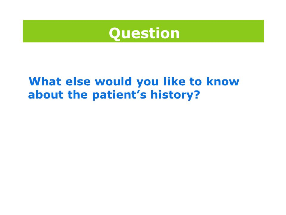 Question What else would you like to know about the patient's history