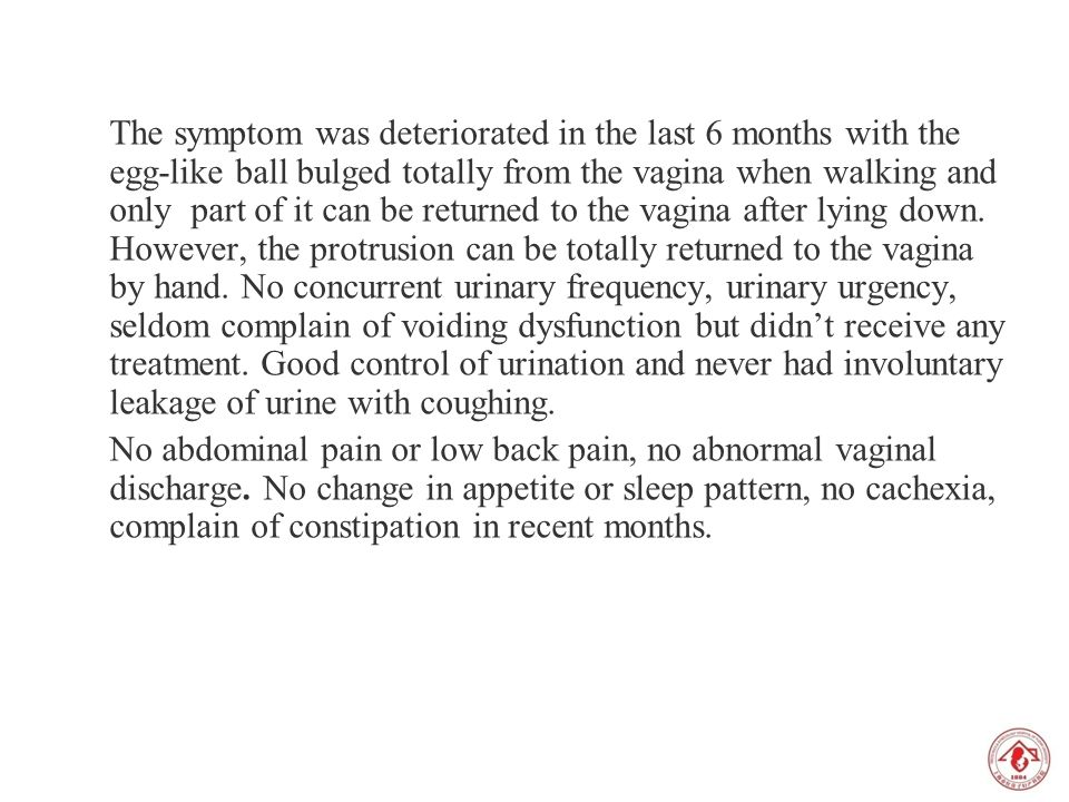 The symptom was deteriorated in the last 6 months with the egg-like ball bulged totally from the vagina when walking and only part of it can be returned to the vagina after lying down. However, the protrusion can be totally returned to the vagina by hand. No concurrent urinary frequency, urinary urgency, seldom complain of voiding dysfunction but didn't receive any treatment. Good control of urination and never had involuntary leakage of urine with coughing.