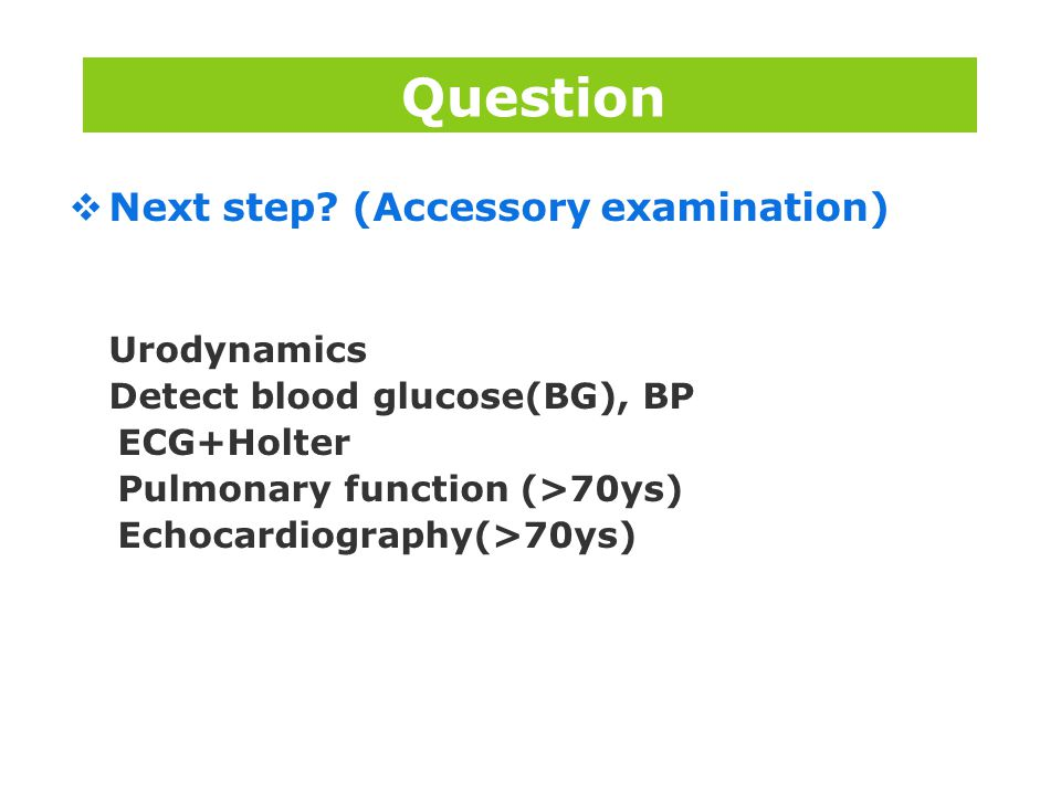 Question Next step (Accessory examination) Urodynamics