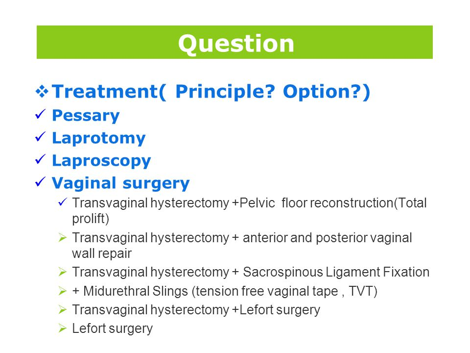 Question Treatment( Principle Option ) Pessary Laprotomy Laproscopy