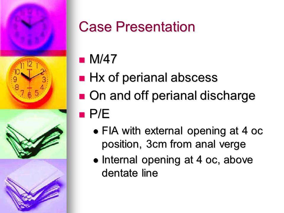 Case Presentation M/47 Hx of perianal abscess