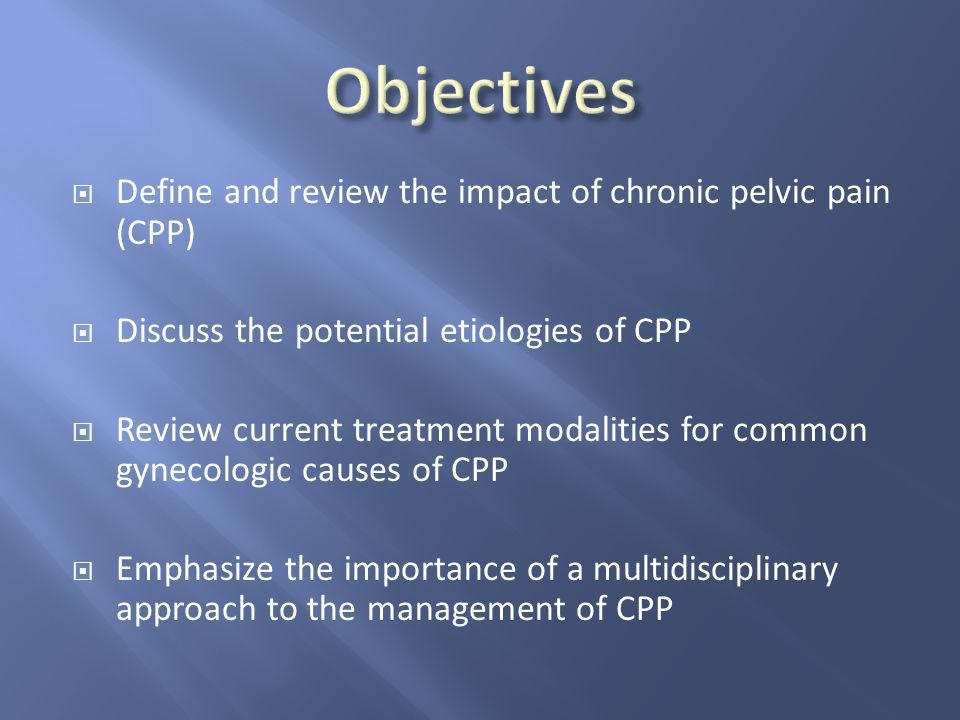 Objectives Define and review the impact of chronic pelvic pain (CPP)