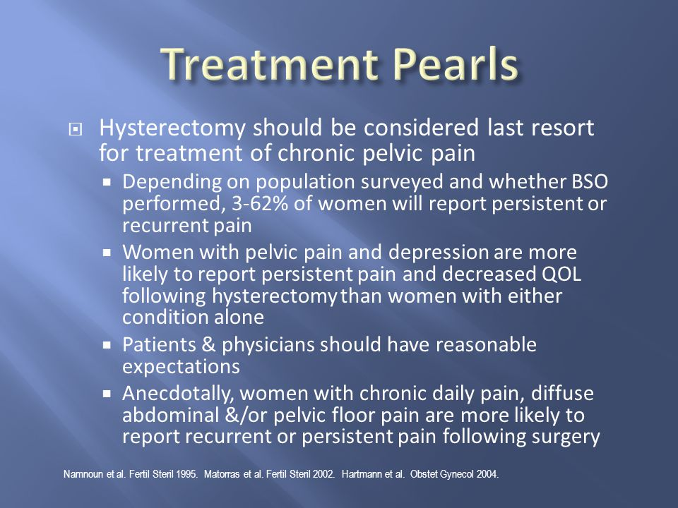 Treatment Pearls Hysterectomy should be considered last resort for treatment of chronic pelvic pain.
