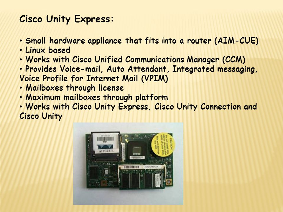 Cisco Unity Express: Small hardware appliance that fits into a router (AIM-CUE) Linux based. Works with Cisco Unified Communications Manager (CCM)