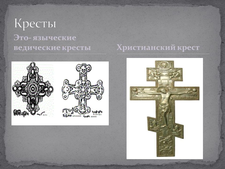 Кресты Это- языческие ведические кресты Христианский крест