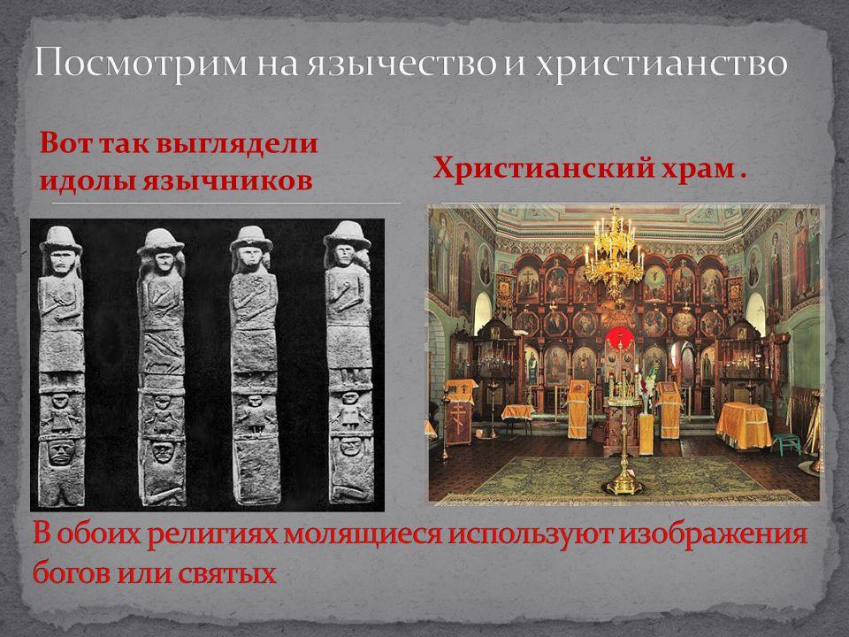 Посмотрим на язычество и христианство В обоих религиях молящиеся используют изображения богов или святых