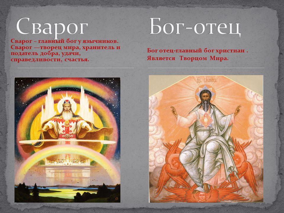 Сварог Бог-отец Сварог – главный бог у язычников. Сварог —творец мира, хранитель и податель добра, удачи, справедливости, счастья.