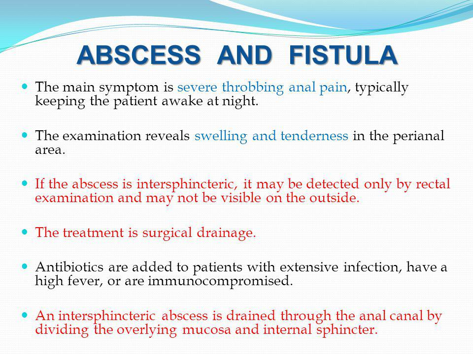 ABSCESS AND FISTULA The main symptom is severe throbbing anal pain, typically keeping the patient awake at night.