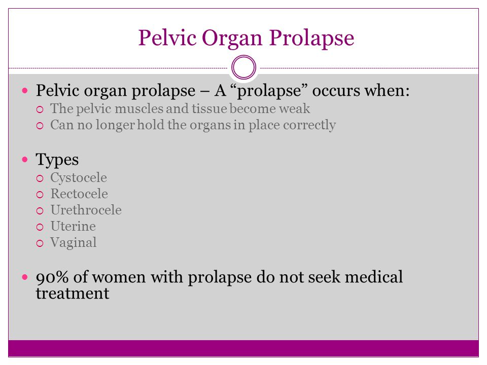 Pelvic Organ Prolapse Pelvic organ prolapse – A prolapse occurs when: The pelvic muscles and tissue become weak.