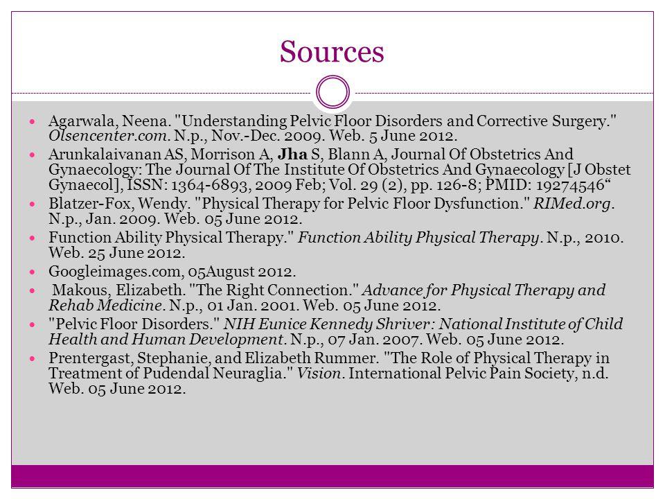 Sources Agarwala, Neena. Understanding Pelvic Floor Disorders and Corrective Surgery. Olsencenter.com. N.p., Nov.-Dec. 2009. Web. 5 June 2012.