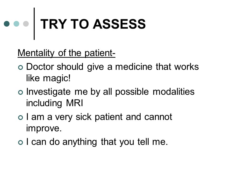 TRY TO ASSESS Mentality of the patient-