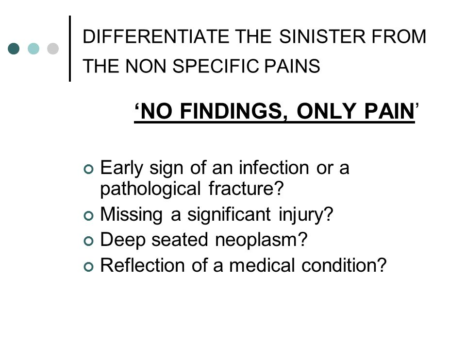DIFFERENTIATE THE SINISTER FROM THE NON SPECIFIC PAINS