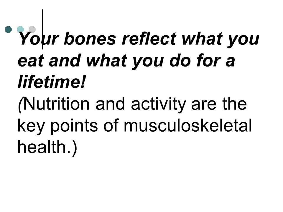 Your bones reflect what you eat and what you do for a lifetime