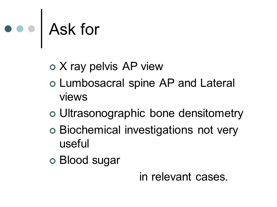 Ask for X ray pelvis AP view Lumbosacral spine AP and Lateral views