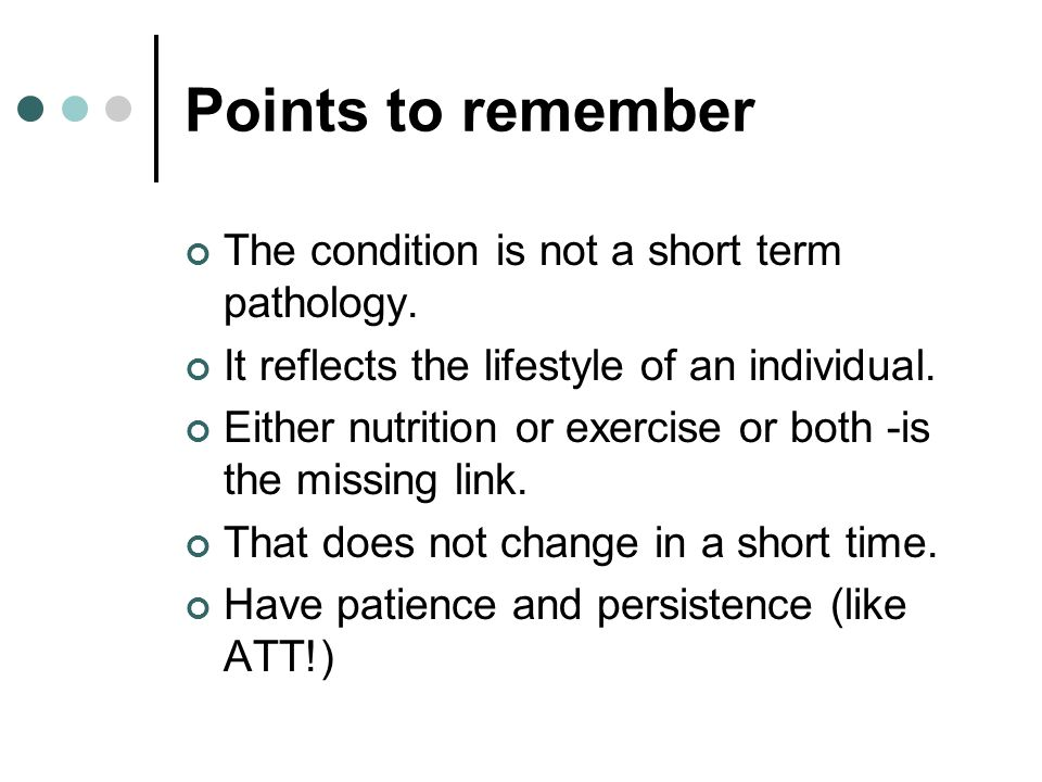 Points to remember The condition is not a short term pathology.