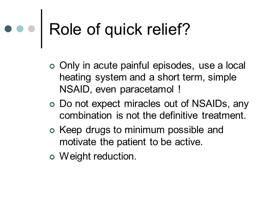 Role of quick relief Only in acute painful episodes, use a local heating system and a short term, simple NSAID, even paracetamol !