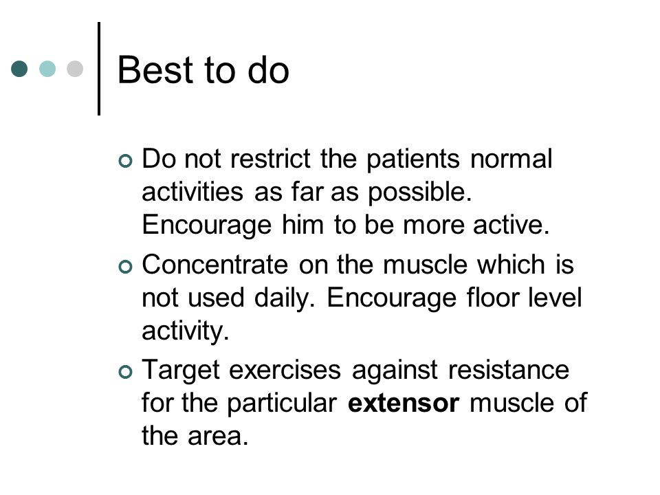 Best to do Do not restrict the patients normal activities as far as possible. Encourage him to be more active.