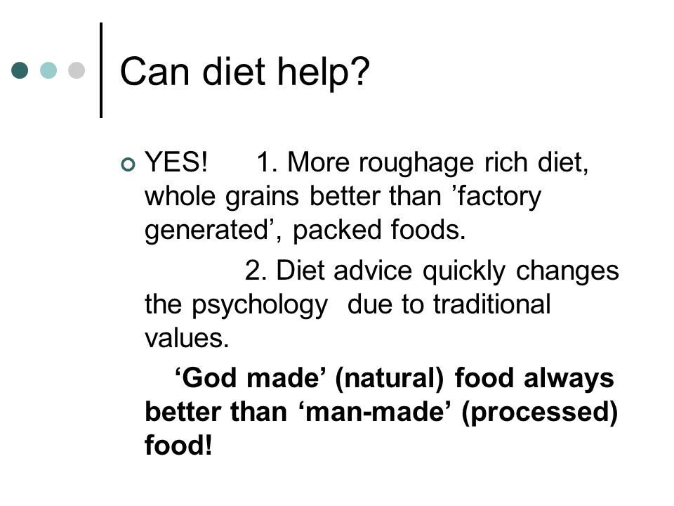 Can diet help YES! 1. More roughage rich diet, whole grains better than 'factory generated', packed foods.