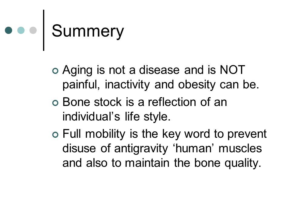 Summery Aging is not a disease and is NOT painful, inactivity and obesity can be. Bone stock is a reflection of an individual's life style.
