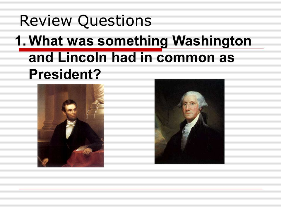 Review Questions What was something Washington and Lincoln had in common as President